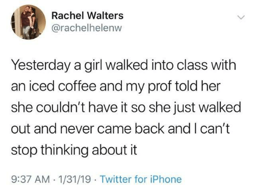 Dank, Iphone, and Twitter: Rachel Walters  @rachelhelenw  Yesterday a girl walked into class with  an iced coffee and my prof told her  she couldn't have it so she just walked  out and never came back and I can't  stop thinking about it  9:37 AM -1/31/19 Twitter for iPhone