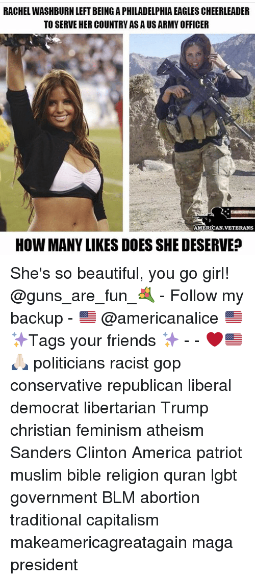 Quran: RACHEL WASHBURN LEFT BEING A PHILADELPHIA EAGLES CHEERLEADER  TO SERVE HER COUNTRY AS A US ARMY OFFICER  AMERICAN.VETERANS  HOW MANY LIKES DOES SHE DESERVE She's so beautiful, you go girl! @guns_are_fun_💐 - Follow my backup - 🇺🇸 @americanalice 🇺🇸 ✨Tags your friends ✨ - - ❤️🇺🇸🙏🏻 politicians racist gop conservative republican liberal democrat libertarian Trump christian feminism atheism Sanders Clinton America patriot muslim bible religion quran lgbt government BLM abortion traditional capitalism makeamericagreatagain maga president