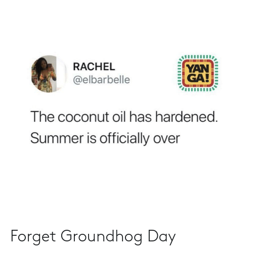 Summer, Coconut Oil, and Groundhog Day: RACHEL  YAN  GA!  @elbarbelle  The coconut oil has hardened.  Summer is officially over Forget Groundhog Day