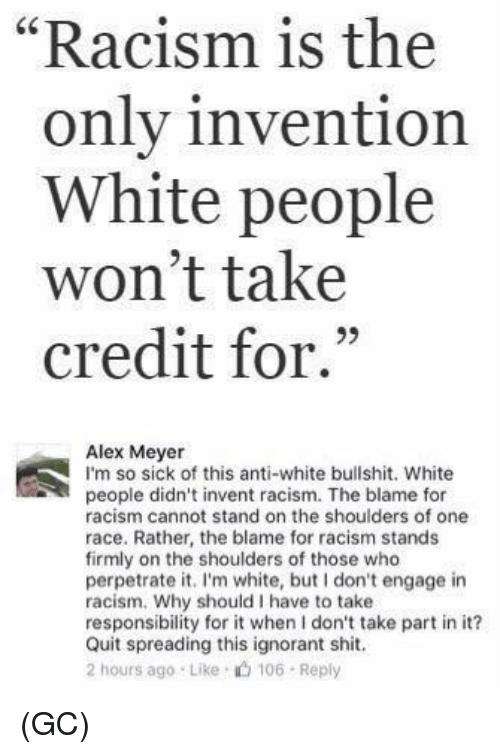"""inventions: """"Racism is the  1  only invention  White people  won't take  credit for.""""  93  Alex Meyer  I'm so sick of this anti-white bullshit. White  people didn't invent racism. The blame for  racism cannot stand on the shoulders of one  race. Rather, the blame for racism stands  firmly on the shoulders of those who  perpetrate it. I'm white, but don't engage in  racism. Why should I have to take  responsibility for it when I don't take part in it?  Quit spreading this ignorant shit.  2 hours ago Like 106 Reply (GC)"""