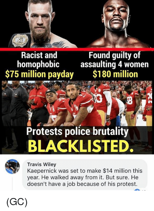 protestant: Racist and  homophobic  $75 million payday  Found guilty of  assaulting 4 women  $180 million  Protests police brutality  BLACKLISTED  Travis Wiley  Kaepernick was set to make $14 million this  year. He walked away from it. But sure. He  doesn't have a job because of his protest. (GC)