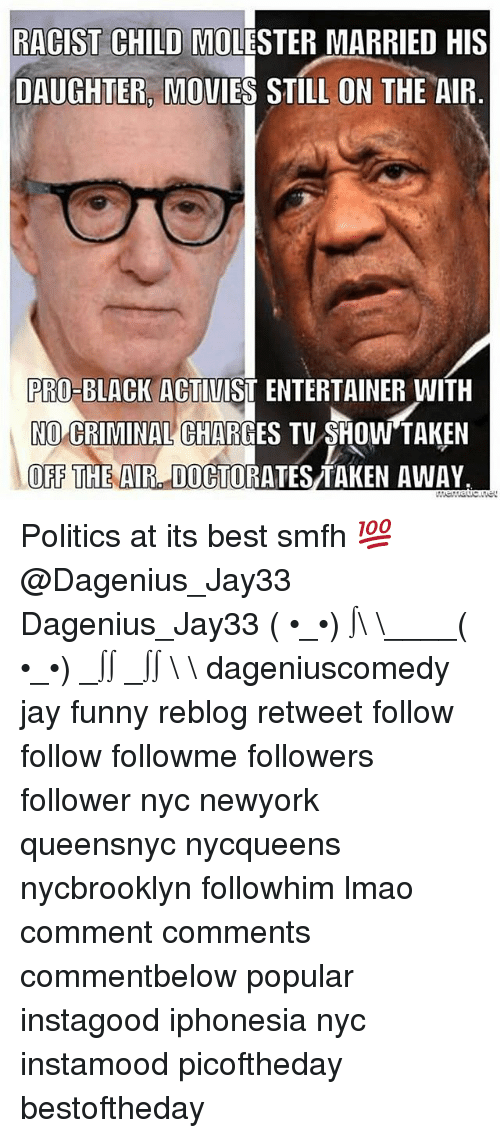off the air: RACIST CHILD MOLESTER MARRIED HIS  DAUGHTER, MOUIES STILL ON THE AIF  PRO-BLACK ACTIUIST ENTERTAINER WITH  NO CRIMINAL CHARGES TU SHOW'TAKEN  OFF THE AIR DOCTORATES TAKEN AWAY Politics at its best smfh 💯@Dagenius_Jay33 Dagenius_Jay33 ( •_•) ∫\ \____( •_•) _∫∫ _∫∫ɯ \ \ dageniuscomedy jay funny reblog retweet follow follow followme followers follower nyc newyork queensnyc nycqueens nycbrooklyn followhim lmao comment comments commentbelow popular instagood iphonesia nyc instamood picoftheday bestoftheday