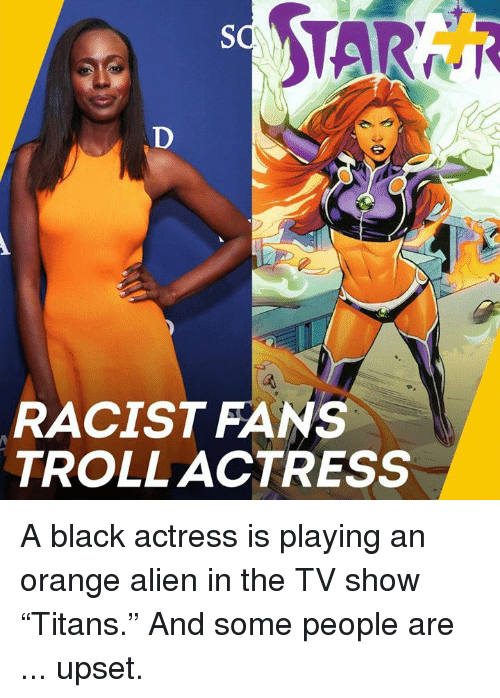 """Memes, Troll, and Alien: RACIST FANS  TROLL ACTRESS A black actress is playing an orange alien in the TV show """"Titans."""" And some people are ... upset."""
