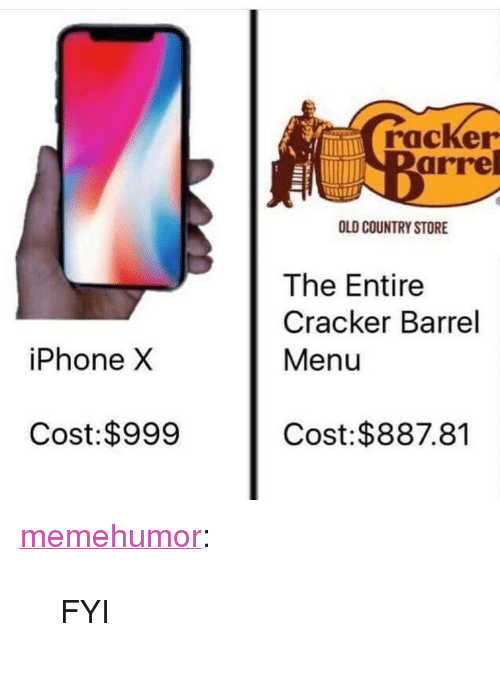 """iphone: racker  arre  OLD COUNTRY STORE  The Entire  Cracker Barrel  Menu  iPhone X  Cost:$999  Cost:$887.81 <p><a href=""""http://memehumor.net/post/165393803996/fyi"""" class=""""tumblr_blog"""">memehumor</a>:</p>  <blockquote><p>FYI</p></blockquote>"""