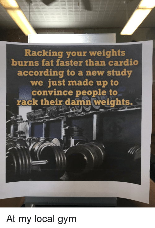 Gym, Fat, and According: Racking your weights  burns fat faster than cardio  according to a new study  we just made up to  convince people to  rack their damn weights. At my local gym