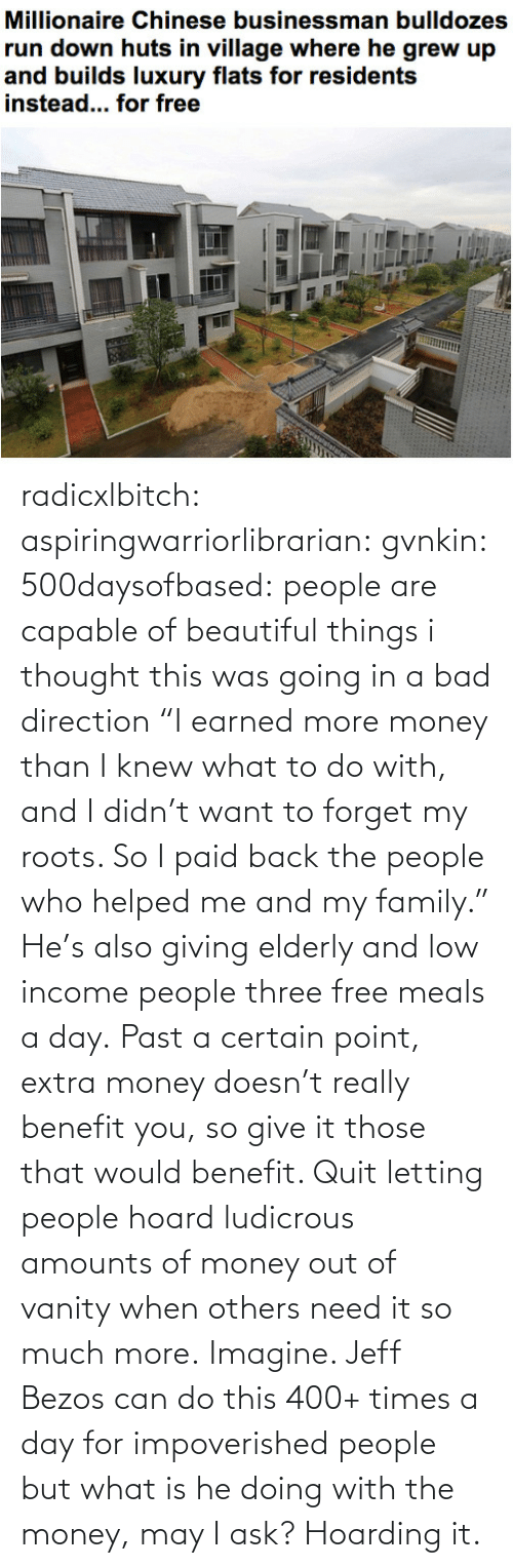 "imagine: radicxlbitch: aspiringwarriorlibrarian:  gvnkin:  500daysofbased:  people are capable of beautiful things  i thought this was going in a bad direction  ""I earned more money than I knew what to do with, and I didn't want to forget my roots. So I paid back the people who helped me and my family."" He's also giving elderly and low income people three free meals a day. Past a certain point, extra money doesn't really benefit you, so give it those that would benefit. Quit letting people hoard ludicrous amounts of money out of vanity when others need it so much more.   Imagine. Jeff Bezos can do this 400+ times a day for impoverished people but what is he doing with the money, may I ask? Hoarding it."