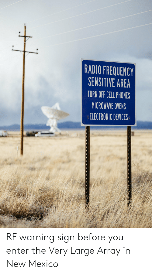 cell phones: RADIO FREQUENCY  SENSITIVE AREA  TURN OFF CELL PHONES  MICROWAVE OVENS  ELECTRONIC DEVICES RF warning sign before you enter the Very Large Array in New Mexico