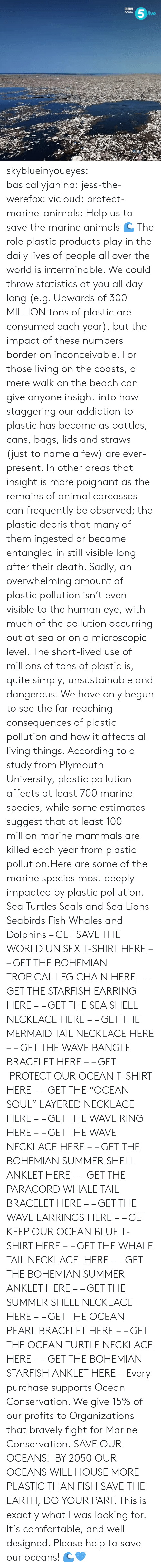 "Overwhelming Amount: RADIO  ive skyblueinyoueyes:  basicallyjanina: jess-the-werefox:   vicloud:   protect-marine-animals:  Help us to save the marine animals 🌊 The role plastic products play in the daily lives of people all over the world is interminable. We could throw statistics at you all day long (e.g. Upwards of 300 MILLION tons of plastic are consumed each year), but the impact of these numbers border on inconceivable. For those living on the coasts, a mere walk on the beach can give anyone insight into how staggering our addiction to plastic has become as bottles, cans, bags, lids and straws (just to name a few) are ever-present. In other areas that insight is more poignant as the remains of animal carcasses can frequently be observed; the plastic debris that many of them ingested or became entangled in still visible long after their death. Sadly, an overwhelming amount of plastic pollution isn't even visible to the human eye, with much of the pollution occurring out at sea or on a microscopic level. The short-lived use of millions of tons of plastic is, quite simply, unsustainable and dangerous. We have only begun to see the far-reaching consequences of plastic pollution and how it affects all living things. According to a study from Plymouth University, plastic pollution affects at least 700 marine species, while some estimates suggest that at least 100 million marine mammals are killed each year from plastic pollution.Here are some of the marine species most deeply impacted by plastic pollution. Sea Turtles Seals and Sea Lions Seabirds Fish Whales and Dolphins – GET SAVE THE WORLD UNISEX T-SHIRT HERE – – GET THE BOHEMIAN TROPICAL LEG CHAIN HERE – – GET THE STARFISH EARRING HERE – – GET THE SEA SHELL NECKLACE HERE – – GET THE MERMAID TAIL NECKLACE HERE – – GET THE WAVE BANGLE BRACELET HERE – – GET  PROTECT OUR OCEAN T-SHIRT HERE – – GET THE ""OCEAN SOUL"" LAYERED NECKLACE HERE – – GET THE WAVE RING HERE – – GET THE WAVE NECKLACE HERE – – GET THE BOHEMIAN SUMMER SHELL ANKLET HERE – – GET THE PARACORD WHALE TAIL BRACELET HERE – – GET THE WAVE EARRINGS HERE – – GET KEEP OUR OCEAN BLUE T-SHIRT HERE – – GET THE WHALE TAIL NECKLACE  HERE – – GET THE BOHEMIAN SUMMER ANKLET HERE – – GET THE SUMMER SHELL NECKLACE HERE – – GET THE OCEAN PEARL BRACELET HERE – – GET THE OCEAN TURTLE NECKLACE HERE – – GET THE BOHEMIAN STARFISH ANKLET HERE – Every purchase supports Ocean Conservation. We give 15% of our profits to Organizations that bravely fight for Marine Conservation.  SAVE OUR OCEANS!    BY 2050 OUR OCEANS WILL HOUSE MORE PLASTIC THAN FISH   SAVE THE EARTH, DO YOUR PART.   This is exactly what I was looking for. It's comfortable, and well designed. Please help to save our oceans! 🌊💙"
