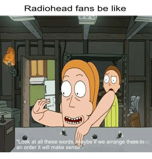 """Look At All These: Radiohead fans be like  """"Look at all these words,naybe if we arrange them in  an order it will make sens"""