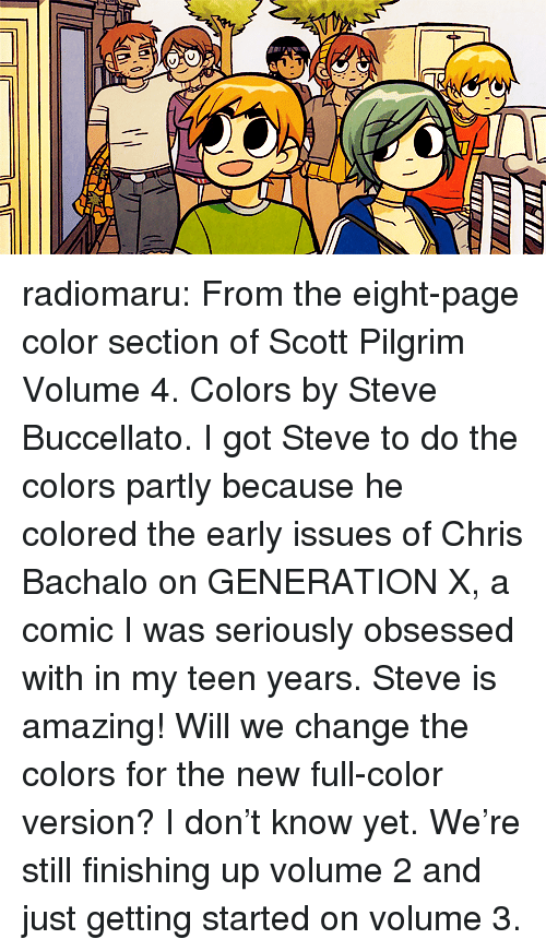 just getting started: radiomaru:  From the eight-page color section of Scott Pilgrim Volume 4. Colors by Steve Buccellato.  I got Steve to do the colors partly because he colored the early issues of Chris Bachalo on GENERATION X, a comic I was seriously obsessed with in my teen years. Steve is amazing!  Will we change the colors for the new full-color version? I don't know yet. We're still finishing up volume 2 and just getting started on volume 3.