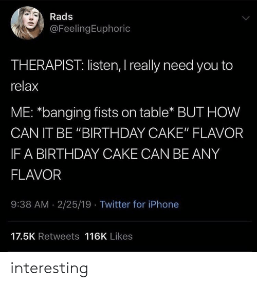 """Birthday, Iphone, and Twitter: Rads  @FeelingEuphoric  THERAPIST: listen, I really need you to  relax  ME: *banging fists on table* BUT HOW  CAN IT BE """"BIRTHDAY CAKE"""" FLAVOR  IF A BIRTHDAY CAKE CAN BE ANY  FLAVOR  9:38 AM 2/25/19 Twitter for iPhone  17.5K Retweets 116K Likes interesting"""
