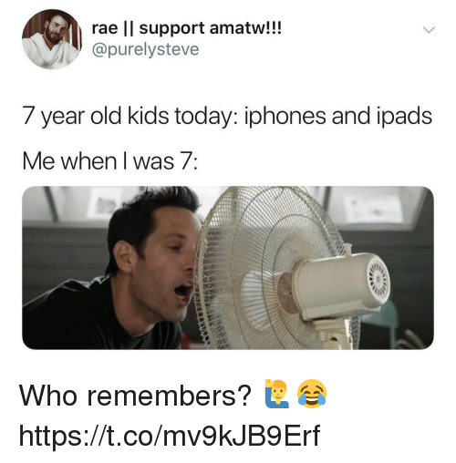Kids, Today, and Old: rae ll support amatw!!!  @purelysteve  7 year old kids today: iphones and loads  Me when l was 7 Who remembers? 🙋♂️😂 https://t.co/mv9kJB9Erf