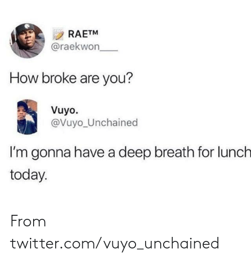 Dank, Twitter, and Today: RAETM  @raekwon  How broke are you?  Vuyo.  @Vuyo_Unchained  I'm gonna have a deep breath for lunch  today From twitter.com/vuyo_unchained