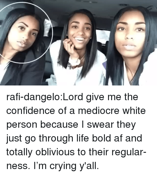 ness: rafi-dangelo:Lord give me the confidence of a mediocre white person because I swear they just go through life bold af and totally oblivious to their regular-ness. I'm crying y'all.