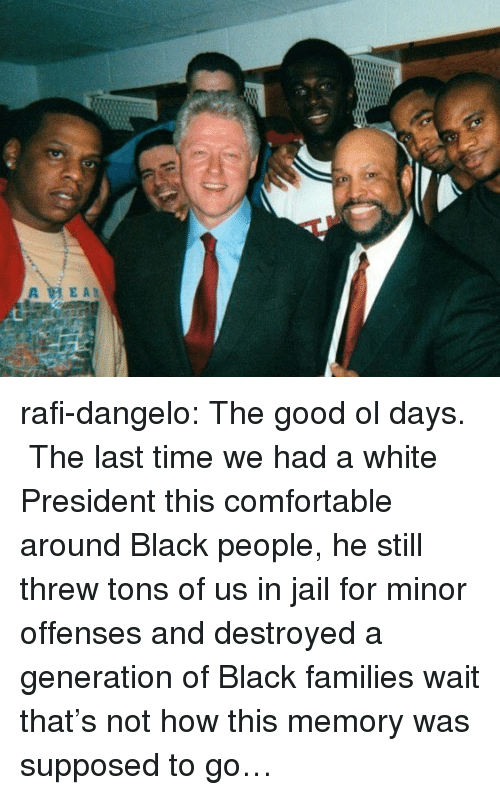 the good ol days: rafi-dangelo: The good ol days.   The last time we had a white President this comfortable around Black people, he still threw tons of us in jail for minor offenses and destroyed a generation of Black families wait that's not how this memory was supposed to go…