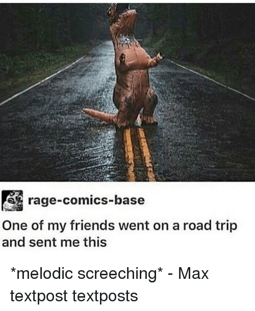 Rage Comics: rage-comics-base  One of my friends went on a road trip  and sent me this *melodic screeching* - Max textpost textposts