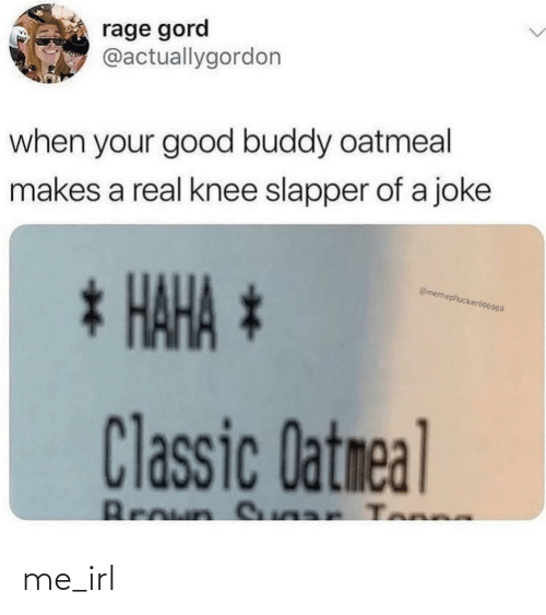 buddy: rage gord  @actuallygordon  when your good buddy oatmeal  makes a real knee slapper of a joke  * HAHA *  @memephucker696969  Classic Datmeal  Broun S ar Tonne me_irl
