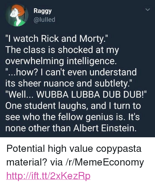 """subtlety: Raggy  @lulled  """"l watch Rick and Morty.  The class is shocked at my  overwhelming intelligence  """"...how? I can't even understand  ts sheer nuance and subtlety.""""  Well... WUBBA LUBBA DUB DUB!  One student laughs, and I turn to  see who the fellow genius is. It's  none other than Albert Einstein. <p>Potential high value copypasta material? via /r/MemeEconomy <a href=""""http://ift.tt/2xKezRp"""">http://ift.tt/2xKezRp</a></p>"""