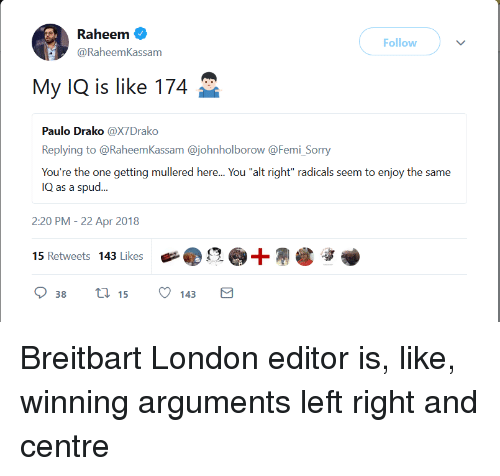 """Mullered: Raheem  @RaheemKassam  Follow  My IQ is like 174  Paulo Drako @X7Drako  Replying to @RaheemKassam @johnholborow @Femi Sorry  You're the one getting mullered here... You """"alt right"""" radicals seem to enjoy the same  IQ as a spud...  2:20 PM- 22 Apr 2018  15 Retweets 143 Likes Breitbart London editor is, like, winning arguments left right and centre"""