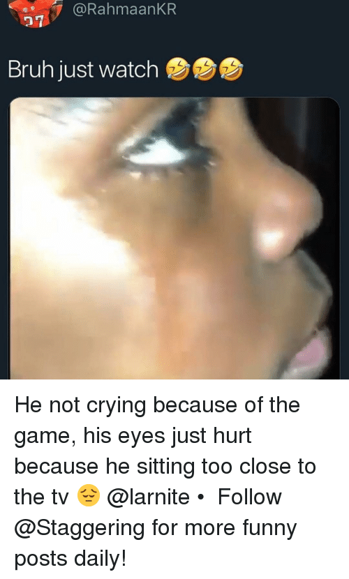 Bruh, Crying, and Funny: @RahmaanKR  27  Bruh just watch He not crying because of the game, his eyes just hurt because he sitting too close to the tv 😔 @larnite • ➫➫➫ Follow @Staggering for more funny posts daily!