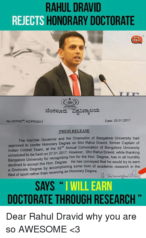 bangalore: RAHUL DRAVID  REJECTS  HONORARY DOCTORATE  Date: 25.01.2017  No VCP/52 AC/PR/2017  PRESS RELEASE  The Hon ble Governor and the Chancellor of Bangalore Univer  of  approved to confer Degree former captain Indian Cricket Team, at the 52 Annual Convocation of Bangalore University  scheduled to be held on 27.01.2017. However, Shri Rahul Dravid, while thanking  Bangalore University for recognizing him for the Hon. Degree, has all would declined to accept the Hon. He has conveyed that he to the  a Doctorate Degree by accomplishing some form of academic research in filed of sport rather than receiving Honorary Degree,  SAYS  I WILL EARN  DOCTORATE THROUGH RESEARCH Dear Rahul Dravid why you are so AWESOME <3