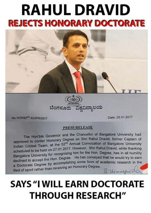 "bangalore: RAHUL DRAVID  REJECTS HONORARY DOCTORATE  Date: 25.01.2017  No, VCPI52NO ACPR/2017  PRESS RELEASE  The Hon'ble Governor and the Chancellor of Bangalore University had  approved to Honorary Degree on Shri Rahul former captain Indian cricket Team, at the 52 Annual Convocation of Bangalore University  scheduled to be held on 27.01.2017. However, Shri Rahul while thanking  for recognizing him for the Hon. Degree, has all to earn  declined to accept the He has conveyed that he would try a Doctorate Degree by accomplishing some form of academic research in the  filed of sport rather than receiving an Degree.  SAYS ""I WILL EARN DOCTORATE  THROUGH RESEARCH"""
