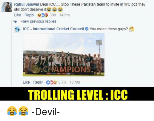 icc: Rahul Jaiswal Dear ICC Stop These Pakistan team to invite in WC bcz they  still don't deserve it筒.  Like . Reply- D 388 . 14 hrs  View previous replies  a» ICC-International Cricket Council e You mean these guys?  Pt  Like Reply5.7K- 13 hrs  TROLLING LEVEL: ICC 😂😂  -Devil-