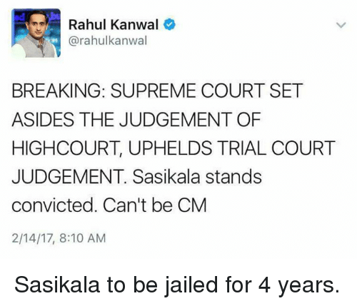 Supremeness: Rahul Kanwal  (a rahulkanwal  BREAKING: SUPREME COURT SET  ASIDES THE JUDGEMENT OF  HIGH COURT, UPHELDS TRIAL COURT  JUDGEMENT. Sasikala stands  convicted. Can't be CM  2/14/17, 8:10 AM Sasikala to be jailed for 4 years.