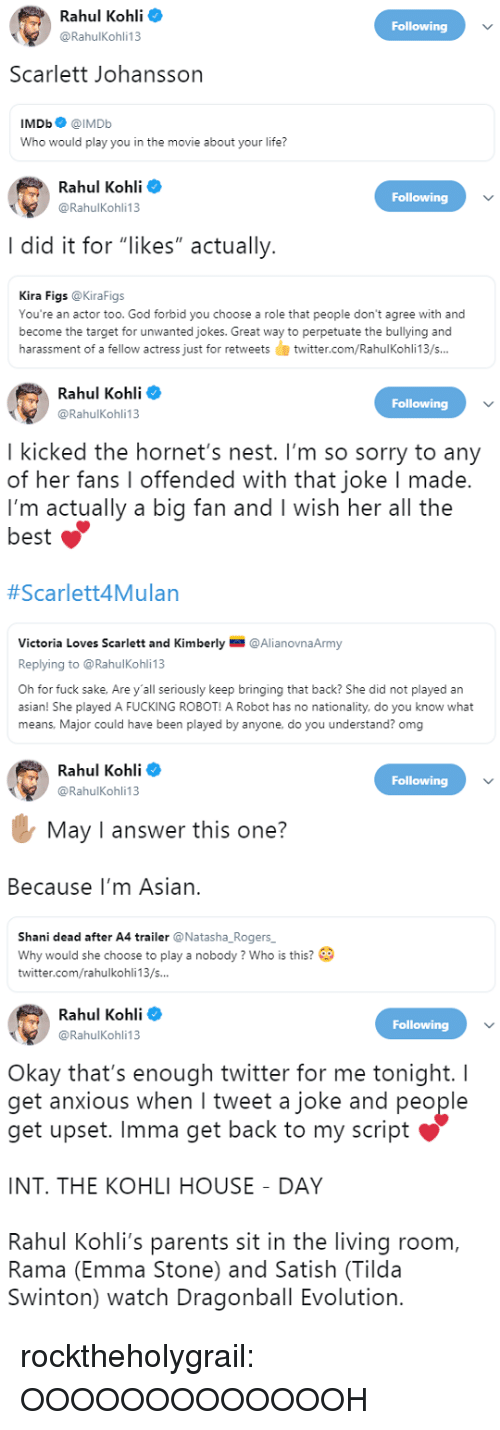 "Asian, Dragonball, and Fucking: Rahul Kohli  @RahulKohli13  Following  Scarlett Johansson  IMDb@IMDb  Who would play you in the movie about your life?   Rahul Kohli o  Following  @RahulKohli13  I did it for ""likes"" actually  Kira Figs @KiraFigs  You're an actor too. God forbid you choose a role that people don't agree with and  become the target for unwanted jokes. Great way to perpetuate the bullying and  harassment of a fellow actress just for retweetstwitter.com/RahulKohli13/s...   Rahul Kohli  @RahulKohli13  Following  I kicked the hornet's nest. I'm so sorry to any  of her fans I offended with that joke I made.  I'm actually a big fan and I wish her all the  best  #Scarlett4Mulan  Victoria Loves Scarlett and Kimberly @AlianovnaArmy  Replying to @RahulKohli 13  Oh for fuck sake, Are y'all seriously keep bringing that back? She did not played an  asian! She played A FUCKING ROBOT! A Robot has no nationality, do you know what  means, Major could have been played by anyone, do you understand? omg   Rahul Kohli  @RahulKohli13  Following  May I answer this one?  Because I'm Asian.  Shani dead after A4 trailer @Natasha_Rogers  Why would she choose to play a nobody? Who is this?  twitter.com/rahulkohli13/s...   Rahul Kohli  @RahulKohli13  Following  Okay that's enough twitter for me tonight. I  get anxious when I tweet a joke and people  get upset. Imma get back to my script  INT. THE KOHLI HOUSE DAY  Rahul Kohli's parents sit in the living room,  Rama (Emma Stone) and Satish (Tilda  Swinton) watch Dragonball Evolution. rocktheholygrail: OOOOOOOOOOOOOH"
