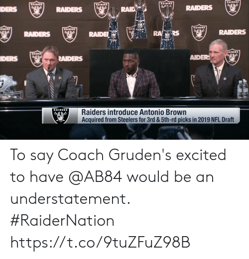 NFL draft: RAID  RAIDERS  DERS  RAIDE  RS  RADERS  DERS  RAIDERS  AIDER  RAIDERS  Raiders introduce Antonio Brown  Acquired from Steelers for 3rd &5th-rd picks in 2019 NFL Draft To say Coach Gruden's excited to have @AB84 would be an understatement. #RaiderNation https://t.co/9tuZFuZ98B