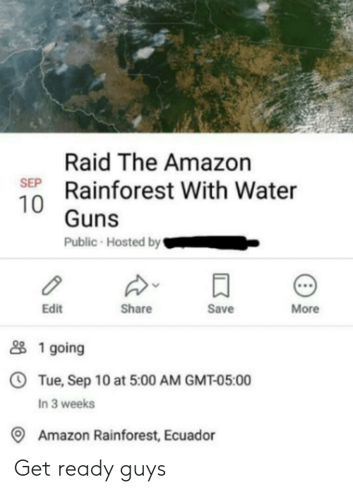 get ready: Raid The Amazon  SEP Rainforest With Water  10 Guns  Public Hosted by  More  Save  Share  Edit  1 going  OTue, Sep 10 at 5:00 AM GMT-05:00  In 3 weeks  Amazon Rainforest, Ecuador Get ready guys