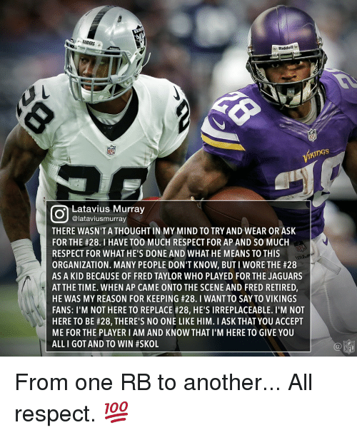 latavius murray: RAIDEI  RAIDERS  Riddell  THINGS  NFL  Latavius Murray  @lataviusmurray  THERE WASN'T A THOUGHTIN MY MIND TO TRY AND WEAR OR ASK  FOR THE #28. l HAVE T00 MUCH RESPECT FOR AP AND SO MUCH  RESPECT FOR WHAT HE'S DONE AND WHAT HE MEANS TO THIS  ORGANIZATION. MANY PEOPLE DON'T KNOW, BUT I WORE THE #28  AS A KID BECAUSE OF FRED TAYLOR WHO PLAYED FOR THE JAGUARS  AT THE TIME. WHEN AP CAME ONTO THE SCENE AND FRED RETIRED,  HE WAS MY REASON FOR KEEPING #28. I WANT TO SAYTO VIKINGS  FANS: I'M NOT HERE TO REPLACE #28, HE SIRREPLACEABLE. I'M NOT  HERE TO BE #28, THERE'S NO ONE LIKE HIM. I ASK THAT YOU ACCEPT  ME FOR THE PLAYER I AM AND KNOW THAT l'M HERE TO GIVE YOU  ALL I GOT AND TO WIN #SKOL  NFL From one RB to another... All respect. 💯