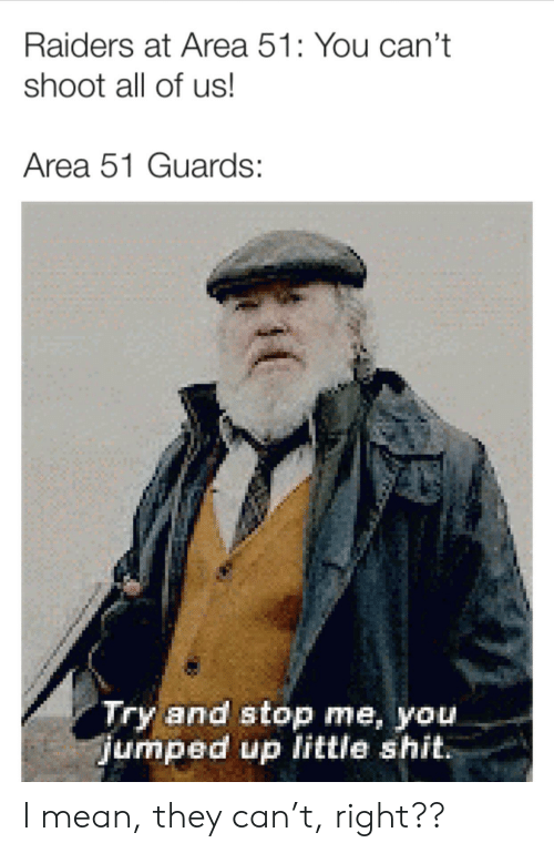 Reddit, Shit, and Mean: Raiders at Area 51: You can't  shoot all of us!  Area 51 Guards:  Try and stop me, you.  jumped up little shit. I mean, they can't, right??