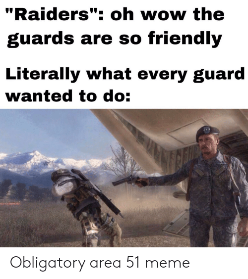 "Guards: ""Raiders"": oh wow the  guards are so friendly  Literally what every guard  wanted to do: Obligatory area 51 meme"