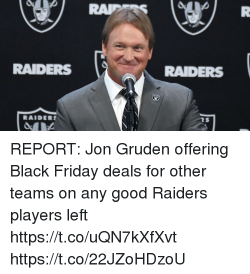 Gruden: RAIDERS  RAIDERS  RAIDERS REPORT: Jon Gruden offering Black Friday deals for other teams on any good Raiders players left   https://t.co/uQN7kXfXvt https://t.co/22JZoHDzoU