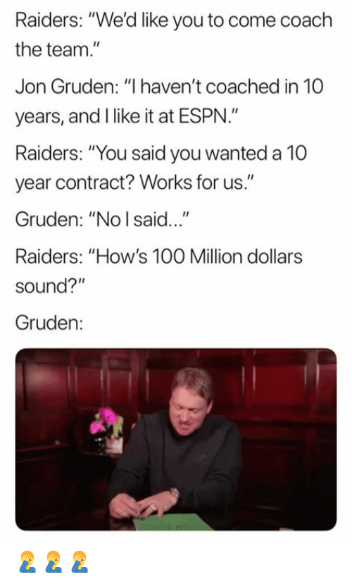 "Jon Gruden: Raiders: ""We'd like you to come coach  the team.  Jon Gruden: ""I haven't coached in 10  years, and I like it at ESPN.""  Raiders: ""You said you wanted a 10  year contract? Works for us.""  Gruden: ""No I said...""  Raiders: ""How's 100 Million dollars  sound?""  Gruden: 🤦‍♂️🤦‍♂️🤦‍♂️"