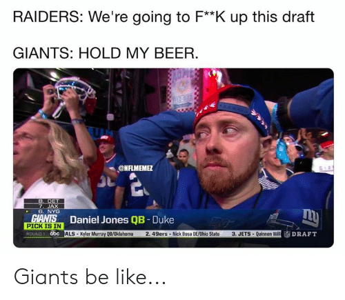San Francisco 49ers, Abc, and Be Like: RAIDERS: We're going to F**K up this draft  GIANTS: HOLD MY BEER.  ONFLMEME  7. JAX  6. NYG  Daniel Jones QB - Duke  SİALS-Kyler Murray QB/Oklahoma 2. 49ers . Nick Bosa DE/Ohio State  PICK IS IN  ROUND 1 abc  3, JETS . Quinnen Will Giants be like...