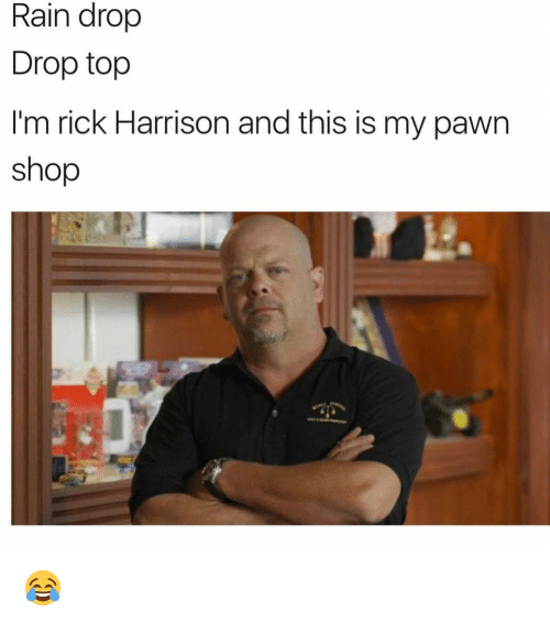 pawn shop: Rain drop  Drop top  I'm rick Harrison and this is my pawn  shop 😂