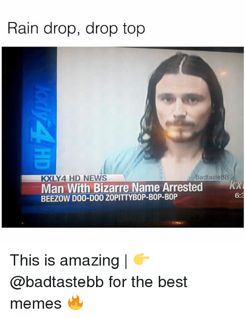 Rain Drop Drop Top: Rain drop, drop top  KXLY4 HD NEWS  BadtasteBB  Man With Bizarre Name Arrested x  BEEZOW D00-D00 ZOPITTYBOP-BOP-BOP  6:3 This is amazing | 👉 @badtastebb for the best memes 🔥