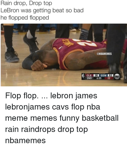 Funny Basketball: Rain drop, Drop top  LeBron was getting beat so bad  he flopped flopped  @NBAMEMES  2ND 6:55 22 Flop flop. ... lebron james lebronjames cavs flop nba meme memes funny basketball rain raindrops drop top nbamemes