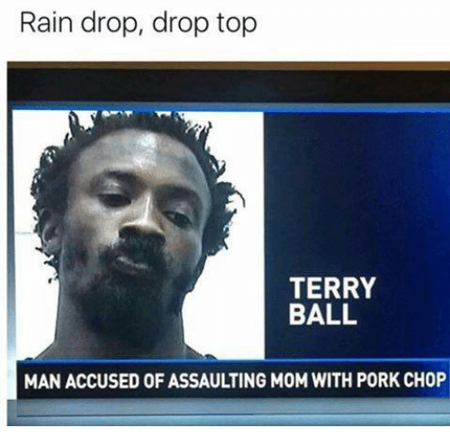 Rain Drop Drop Top: Rain drop, drop top  TERRY  BALL  MAN ACCUSED OF ASSAULTING MOM WITH PORK CHOP