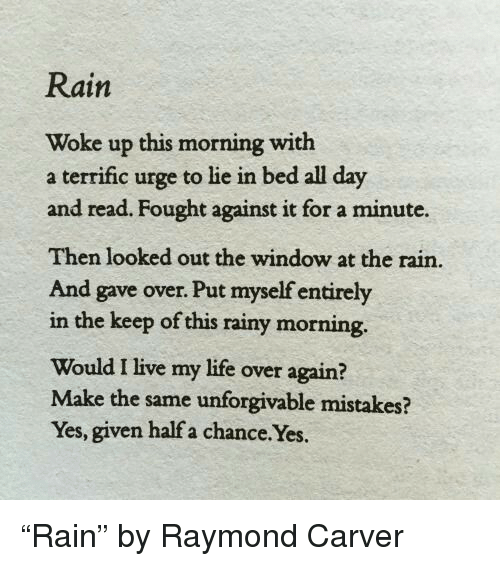 unforgivable: Rain  Woke up this morning with  a terrific urge to lie in bed all day  and read. Fought against it for a minute.  Then looked out the window at the rain.  And gave over. Put myself entirely  in the keep of this rainy morning.  Would I live my life over again?  Make the same unforgivable mistakes?  Yes, given half a chance.Yes. <p>&ldquo;Rain&rdquo; by Raymond Carver</p>