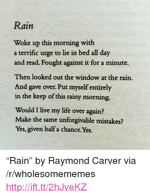 """unforgivable: Rain  Woke up this morning with  a terrific urge to lie in bed all day  and read. Fought against it for a minute.  Then looked out the window at the rain.  And gave over. Put myself entirely  in the keep of this rainy morning.  Would I live my life over again?  Make the same unforgivable mistakes?  Yes, given half a chance.Yes. <p>&ldquo;Rain&rdquo; by Raymond Carver via /r/wholesomememes <a href=""""http://ift.tt/2hJveKZ"""">http://ift.tt/2hJveKZ</a></p>"""