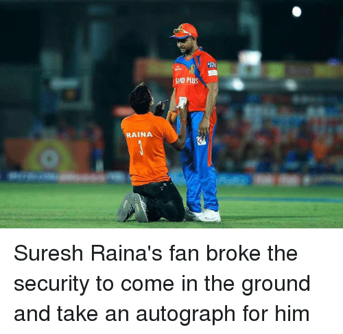 Memes, 🤖, and Him: RAINA  D PLUS Suresh Raina's fan broke the security to come in the ground and take an autograph for him