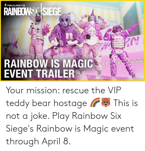Dank, Bear, and Magic: RAINBOW): |SIEGE  RAINBOW IS MAGIC  EVENT TRAILER Your mission: rescue the VIP teddy bear hostage 🌈🐻  This is not a joke. Play Rainbow Six Siege's Rainbow is Magic event through April 8.