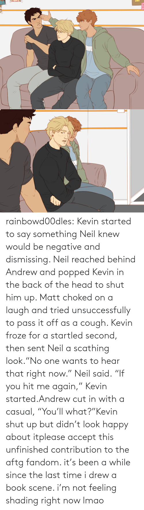 "Matt: rainbowd00dles:  Kevin started to say something Neil knew would be negative and dismissing. Neil reached behind Andrew and popped Kevin in the back of the head to shut him up. Matt choked on a laugh and tried unsuccessfully to pass it off as a cough. Kevin froze for a startled second, then sent Neil a scathing look.""No one wants to hear that right now."" Neil said. ""If you hit me again,"" Kevin started.Andrew cut in with a casual, ""You'll what?""Kevin shut up but didn't look happy about itplease accept this unfinished contribution to the aftg fandom. it's been a while since the last time i drew a book scene. i'm not feeling shading right now lmao"