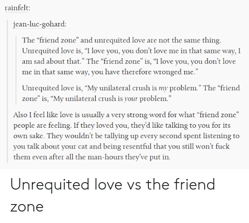 """Crush, Love, and I Love You: rainfelt:  jean-luc-gohard:  The """"friend zone"""" and unrequited love are not the same thing  Unrequited love is, """"I love you, you don't love me in that same way, I  am sad about that."""" The """"friend zone""""is, """"I love you, you don't love  me in that same way, you have therefore wronged me.""""  Unrequited love is, """"My unilateral crush is my problem."""" The """"friend  zone"""" is, """"My unilateral crush is your problem.""""  Also I feel like love is usually a very strong word for what """"friend zone""""  people are feeling. If they loved you, they'd like talking to you for its  own sake. They wouldn't be tallying up every second spent listening to  you talk about your cat and being resentful that you still won't fuck  them even after all the man-hours they've put in. Unrequited love vs the friend zone"""