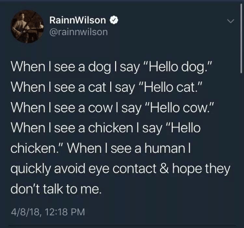 "Hello, Chicken, and Hope: RainnWilson  @rainnwilson  When I see a dog I say ""Hello dog.""  When I see a cat I say ""Hello cat.""  When I see a cow l say ""Hello cow.""  When I see a chicken l say ""Hello  chicken."" When l see a human l  quickly avoid eye contact & hope they  don't talk to me.  4/8/18, 12:18 PM"