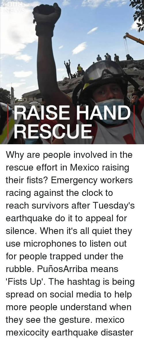 rubble: RAISE HAND  RESCUE Why are people involved in the rescue effort in Mexico raising their fists? Emergency workers racing against the clock to reach survivors after Tuesday's earthquake do it to appeal for silence. When it's all quiet they use microphones to listen out for people trapped under the rubble. PuñosArriba means 'Fists Up'. The hashtag is being spread on social media to help more people understand when they see the gesture. mexico mexicocity earthquake disaster