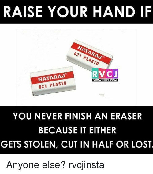 cut in half: RAISE YOUR HAND IF  621 PLASTO  RVC J  NATA RAJ  WWW. RVCJ.COM  621 PLASTO  YOU NEVER FINISH AN ERASER  BECAUSE IT EITHER  GETS STOLEN, CUT IN HALF OR LOST Anyone else? rvcjinsta